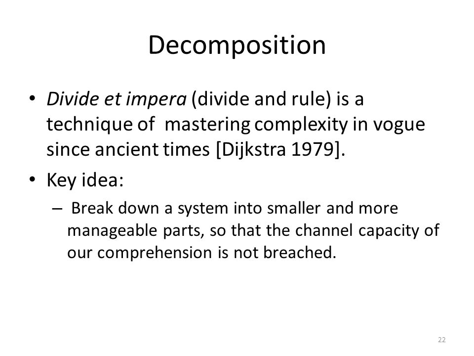 Decomposition Divide et impera (divide and rule) is a technique of mastering complexity in vogue since ancient times [Dijkstra 1979].